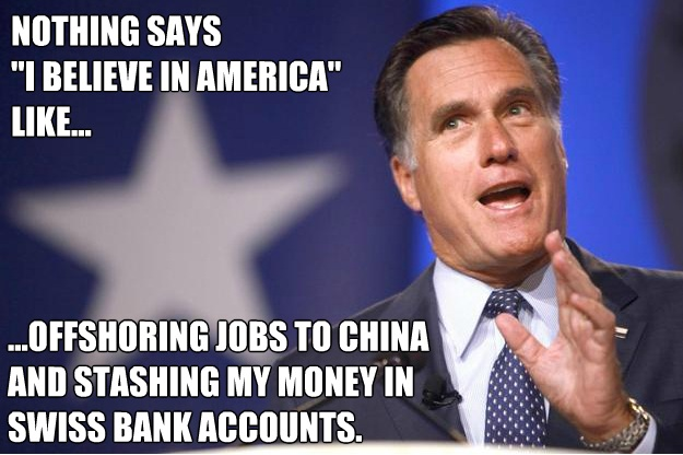 For Mitt Romney, nothing says I Believe In America like offshoring jobs to China and Stashing money in Swiss bank accounts.